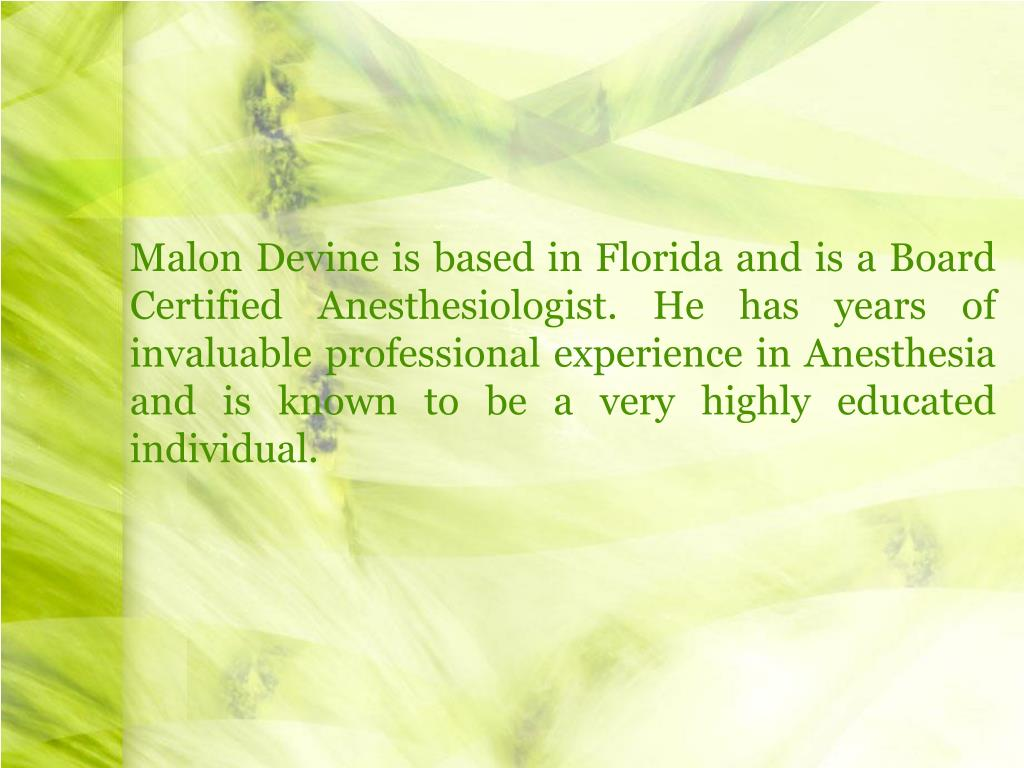 Malon Devine is based in Florida and is a Board Certified Anesthesiologist. He has years of invaluable professional experience in Anesthesia and is known to be a very highly educated individual.