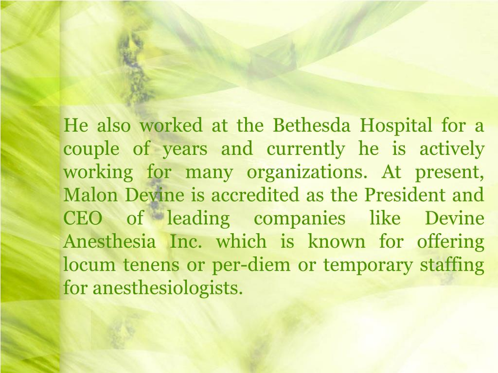 He also worked at the Bethesda Hospital for a couple of years and currently he is actively working for many organizations. At present, Malon Devine is accredited as the President and CEO of leading companies like Devine Anesthesia Inc. which is known for offering locum tenens or per-diem or temporary staffing for anesthesiologists.