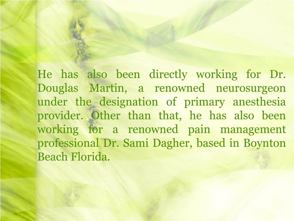 He has also been directly working for Dr. Douglas Martin, a renowned neurosurgeon under the designation of primary anesthesia provider. Other than that, he has also been working for a renowned pain management professional Dr. Sami Dagher, based in Boynton Beach Florida.
