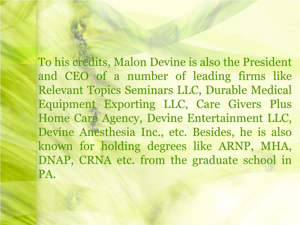 To his credits, Malon Devine is also the President and CEO of a number of leading firms like Relevant Topics Seminars LLC, Durable Medical Equipment Exporting LLC, Care Givers Plus Home Care Agency, Devine Entertainment LLC, Devine Anesthesia Inc., etc. Besides, he is also known for holding degrees like ARNP, MHA, DNAP, CRNA etc. from the graduate school in PA.