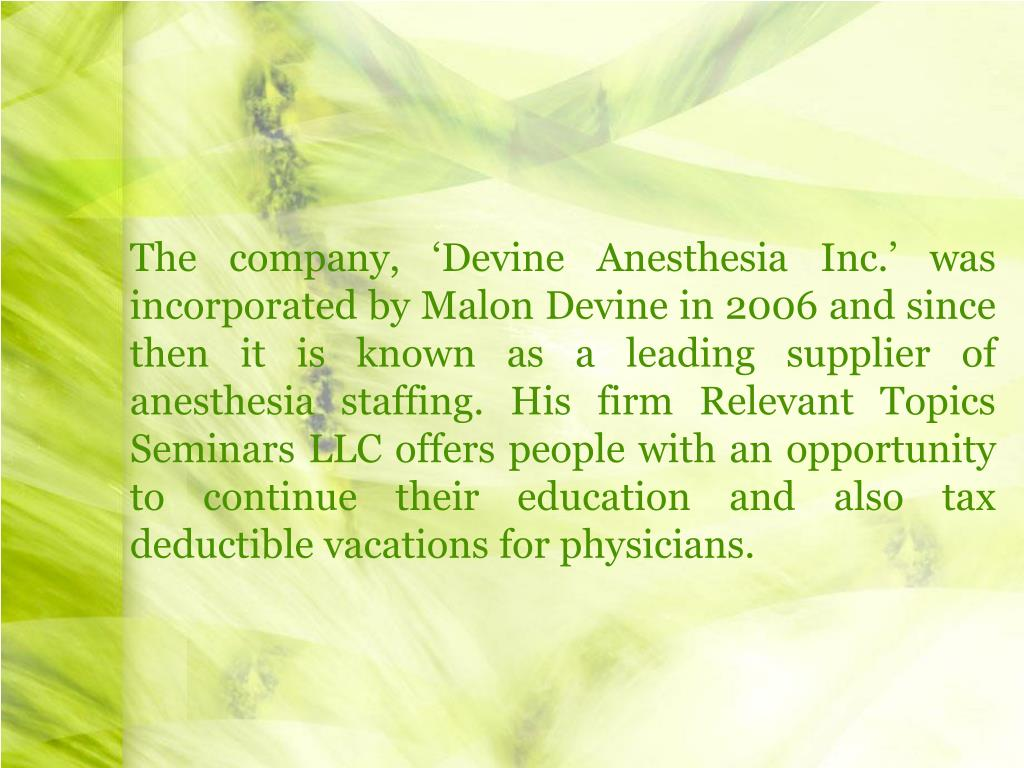 The company, 'Devine Anesthesia Inc.' was incorporated by Malon Devine in 2006 and since then it is known as a leading supplier of anesthesia staffing. His firm Relevant Topics Seminars LLC offers people with an opportunity to continue their education and also tax deductible vacations for physicians.