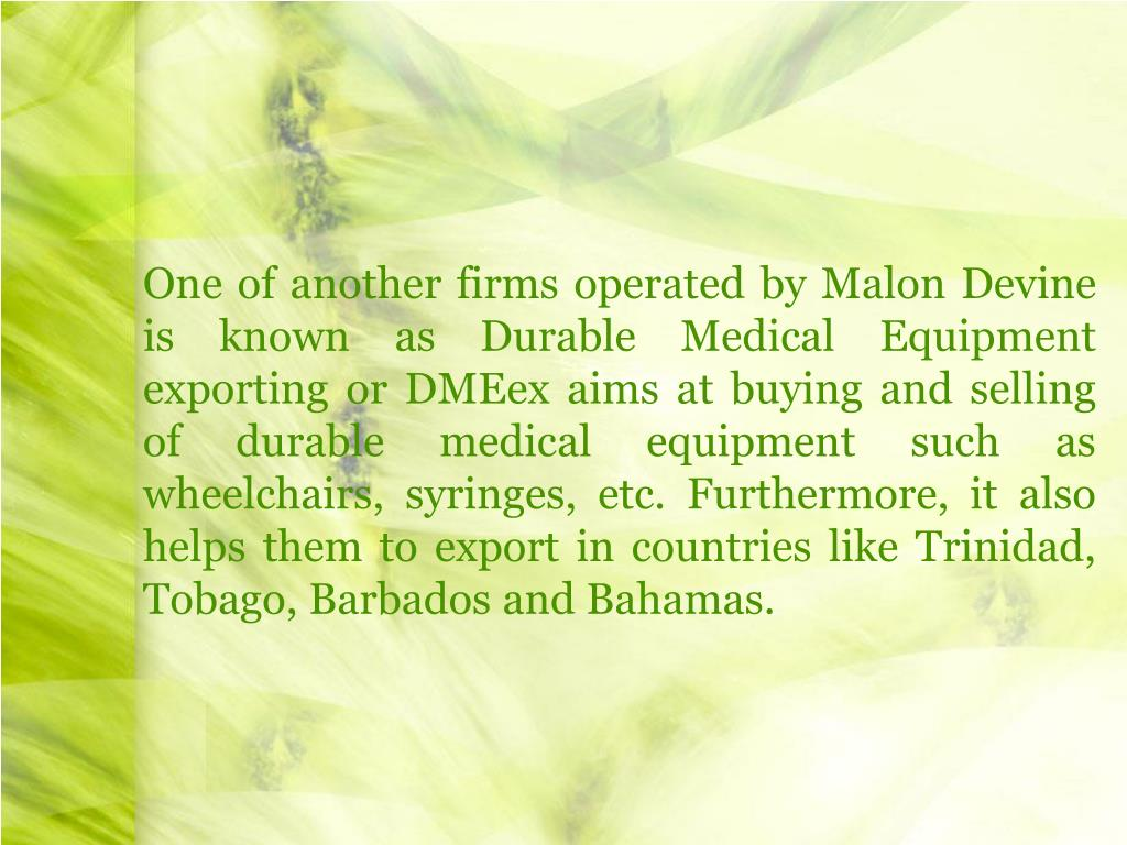One of another firms operated by Malon Devine is known as Durable Medical Equipment exporting or DMEex aims at buying and selling of durable medical equipment such as wheelchairs, syringes, etc. Furthermore, it also helps them to export in countries like Trinidad, Tobago, Barbados and Bahamas.