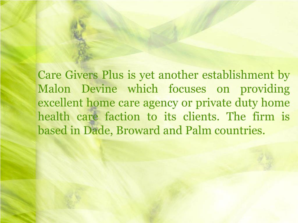 Care Givers Plus is yet another establishment by Malon Devine which focuses on providing excellent home care agency or private duty home health care faction to its clients. The firm is based in Dade, Broward and Palm countries.