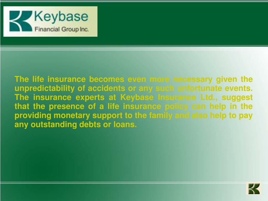 The life insurance becomes even more necessary given the unpredictability of accidents or any such unfortunate events. The insurance experts at Keybase Insurance Ltd., suggest that the presence of a life insurance policy can help in the providing monetary support to the family and also help to pay any outstanding debts or loans.