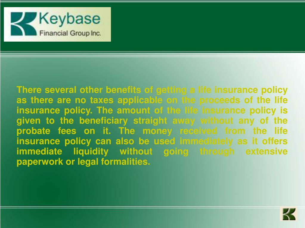 There several other benefits of getting a life insurance policy as there are no taxes applicable on the proceeds of the life insurance policy. The amount of the life insurance policy is given to the beneficiary straight away without any of the probate fees on it. The money received from the life insurance policy can also be used immediately as it offers immediate liquidity without going through extensive paperwork or legal formalities.