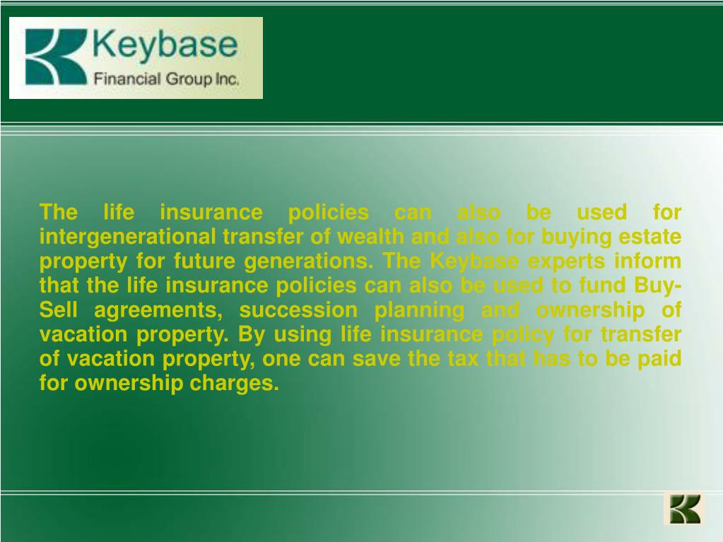 The life insurance policies can also be used for intergenerational transfer of wealth and also for buying estate property for future generations. The Keybase experts inform that the life insurance policies can also be used to fund Buy-Sell agreements, succession planning and ownership of vacation property. By using life insurance policy for transfer of vacation property, one can save the tax that has to be paid for ownership charges.