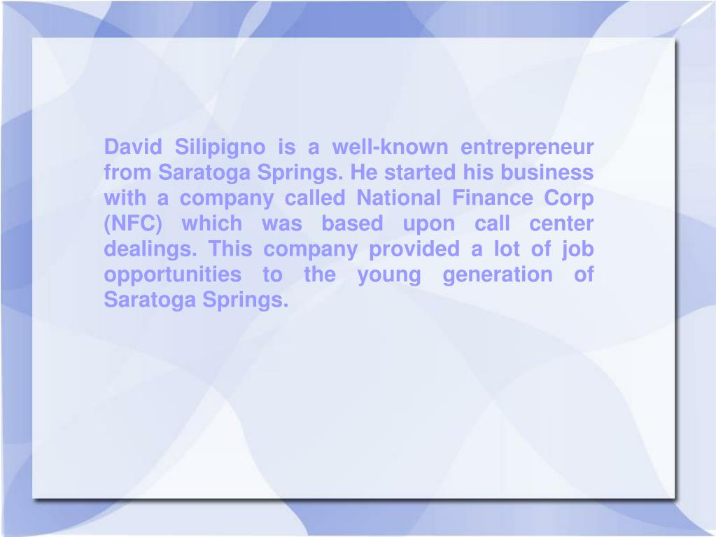 David Silipigno is a well-known entrepreneur from Saratoga Springs. He started his business with a company called National Finance Corp (NFC) which was based upon call center dealings. This company provided a lot of job opportunities to the young generation of Saratoga Springs.