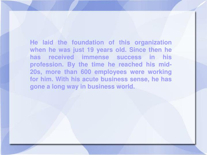 He laid the foundation of this organization when he was just 19 years old. Since then he has receive...
