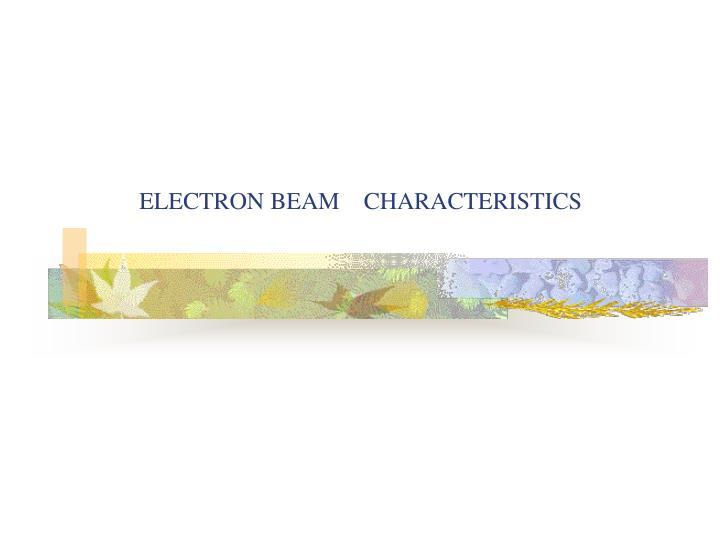 ELECTRON BEAM    CHARACTERISTICS