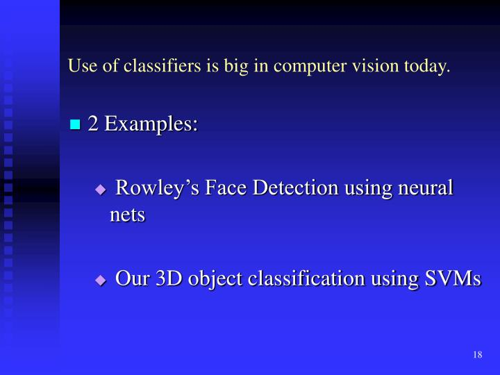 Use of classifiers is big in computer vision today.