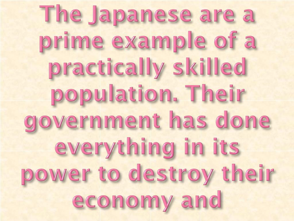 The Japanese are a prime example of a practically skilled population. Their government has done everything in its power to destroy their economy and