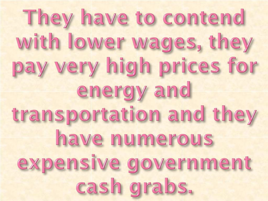 They have to contend with lower wages, they pay very high prices for energy and transportation and they have numerous expensive government cash grabs.
