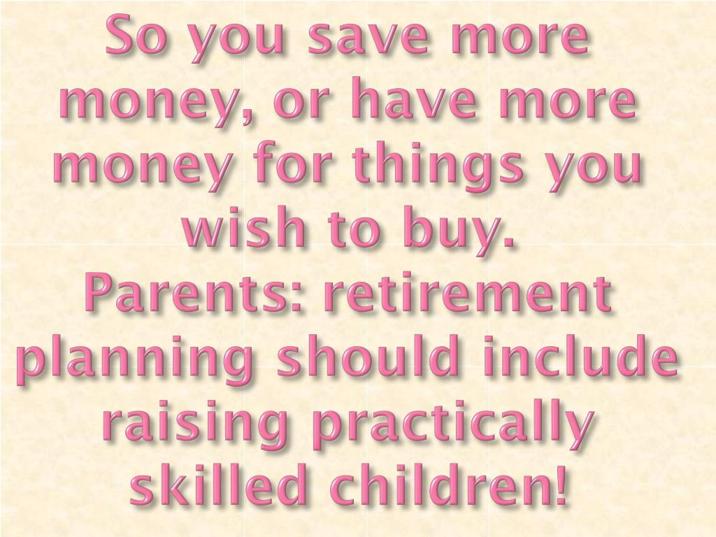 So you save more money, or have more money for things you wish to buy.