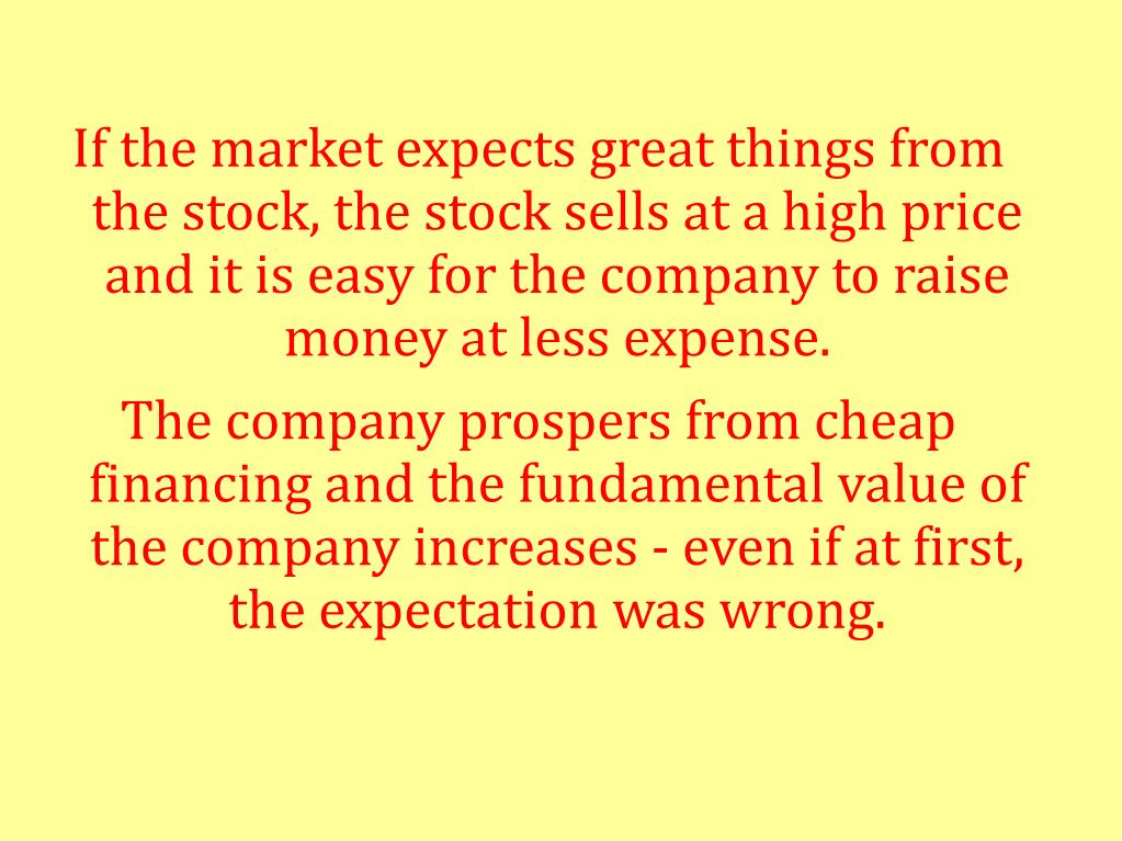 If the market expects great things from the stock, the stock sells at a high price and it is easy for the company to raise money at less expense.
