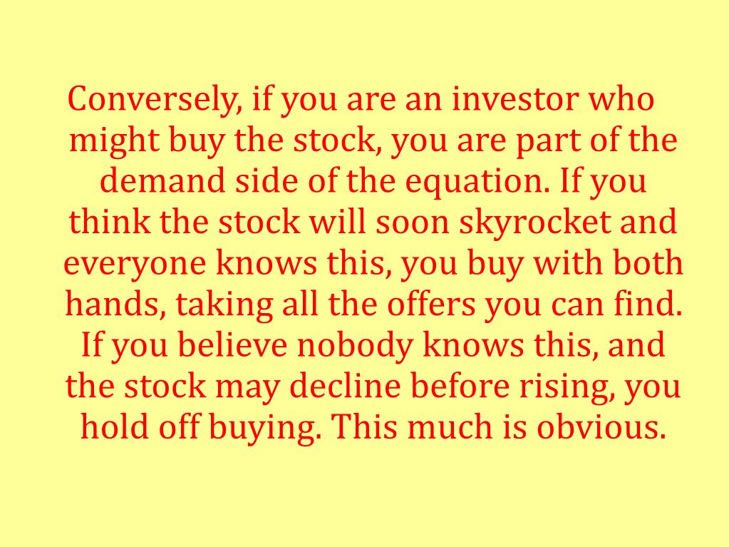 Conversely, if you are an investor who might buy the stock, you are part of the demand side of the equation. If you think the stock will soon skyrocket and everyone knows this, you buy with both hands, taking all the offers you can find. If you believe nobody knows this, and the stock may decline before rising, you hold off buying. This much is obvious.