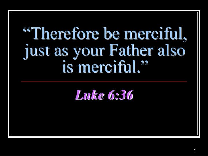 therefore be merciful just as your father also is merciful n.