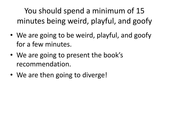You should spend a minimum of 15 minutes being weird playful and goofy