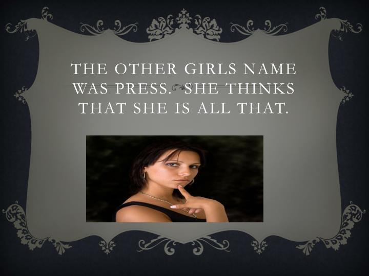 The other girls name was press she thinks that she is all that