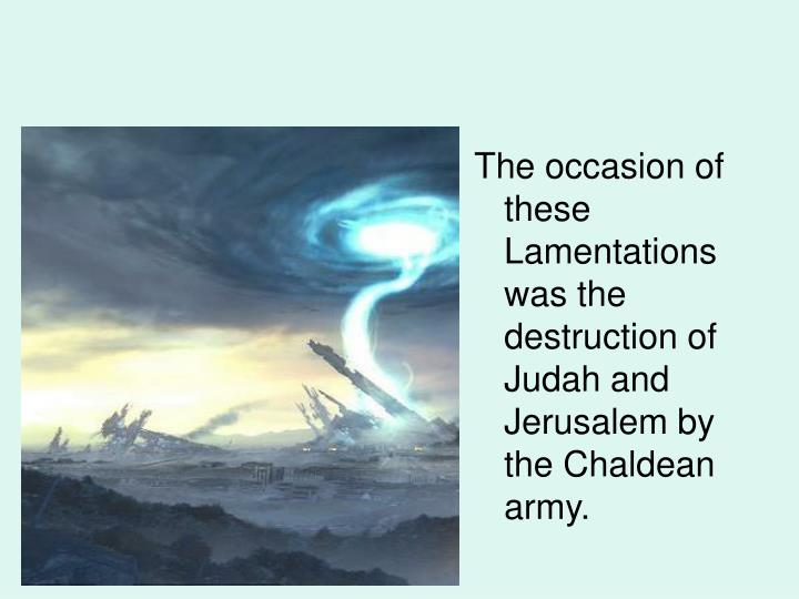 The occasion of these Lamentations was the destruction of Judah and Jerusalem by the Chaldean army.