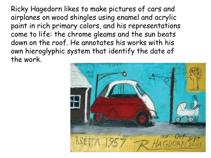 Ricky Hagedorn likes to make pictures of cars and airplanes on wood shingles using enamel and acrylic paint in rich primary colors, and his representations come to life: the chrome gleams and the sun beats down on the roof. He annotates his works with his own hieroglyphic system that identify the date of the work.