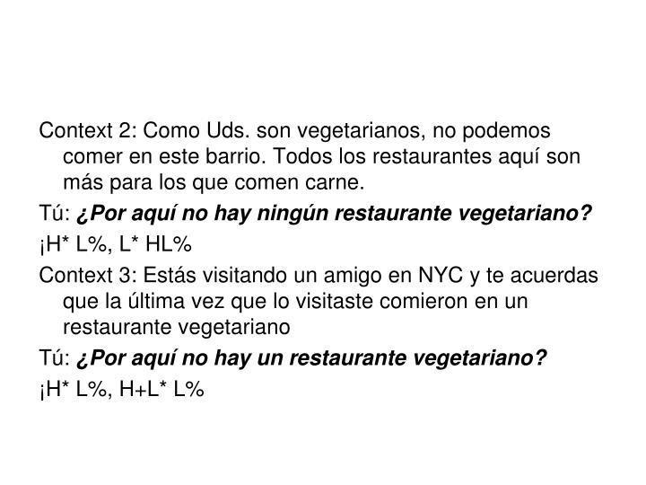 Context 2: Como Uds. son vegetarianos, no podemos comer en este barrio. Todos los restaurantes aquí son más para los que comen carne.