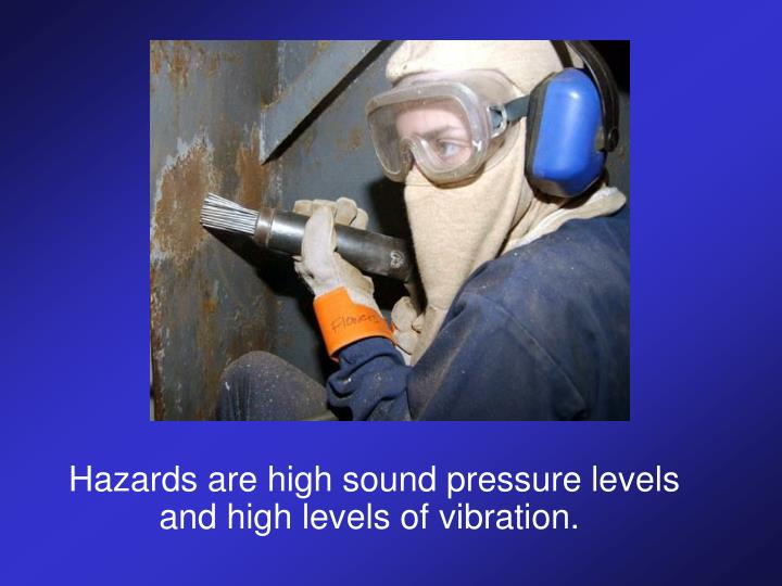 Hazards are high sound pressure levels and high levels of vibration.