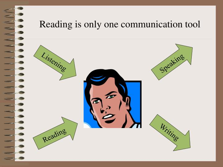 Reading is only one communication tool
