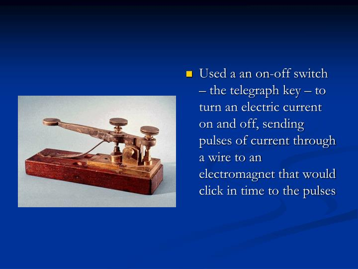 Used a an on-off switch – the telegraph key – to turn an electric current on and off, sending pulses of current through a wire to an electromagnet that would click in time to the pulses