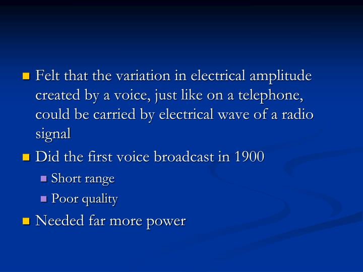Felt that the variation in electrical amplitude created by a voice, just like on a telephone, could be carried by electrical wave of a radio signal