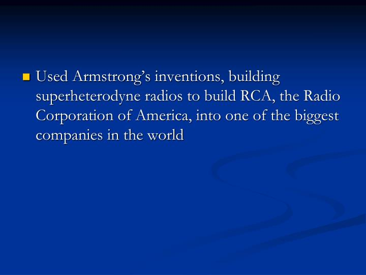 Used Armstrong's inventions, building superheterodyne radios to build RCA, the Radio Corporation of America, into one of the biggest companies in the world