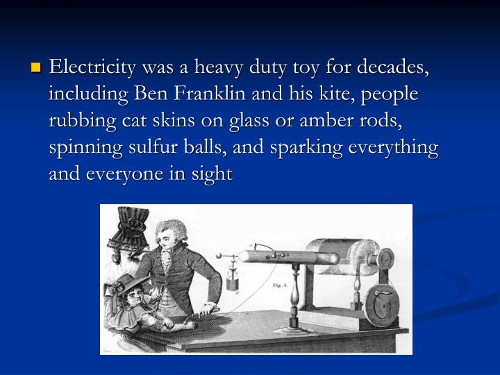Electricity was a heavy duty toy for decades, including Ben Franklin and his kite, people rubbing cat skins on glass or amber rods, spinning sulfur balls, and sparking everything and everyone in sight