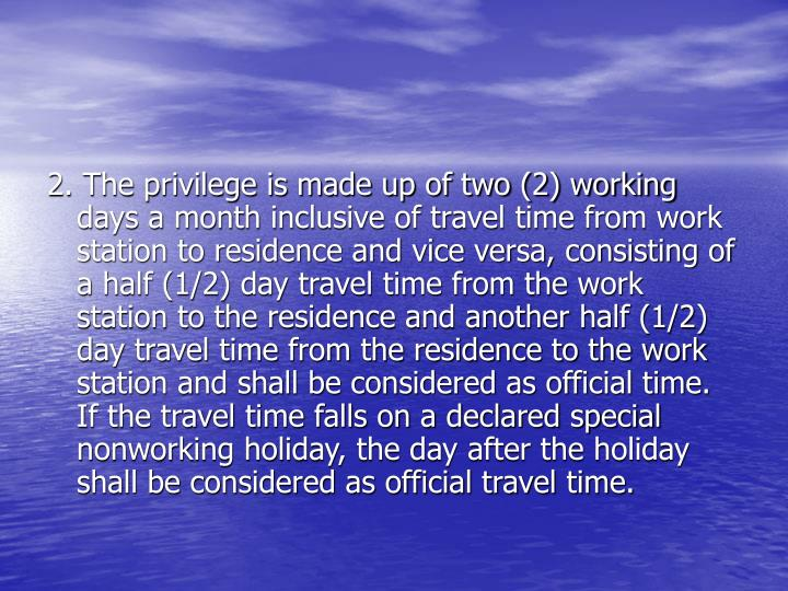 2. The privilege is made up of two (2) working days a month inclusive of travel time from work station to residence and vice versa, consisting of a half (1/2) day travel time from the work station to the residence and another half (1/2) day travel time from the residence to the work station and shall be considered as official time. If the travel time falls on a declared special nonworking holiday, the day after the holiday shall be considered as official travel time.
