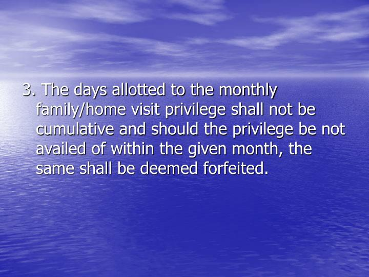 3. The days allotted to the monthly family/home visit privilege shall not be cumulative and should the privilege be not availed of within the given month, the same shall be deemed forfeited.