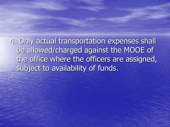 4. Only actual transportation expenses shall be allowed/charged against the MOOE of the office where the officers are assigned, subject to availability of funds.