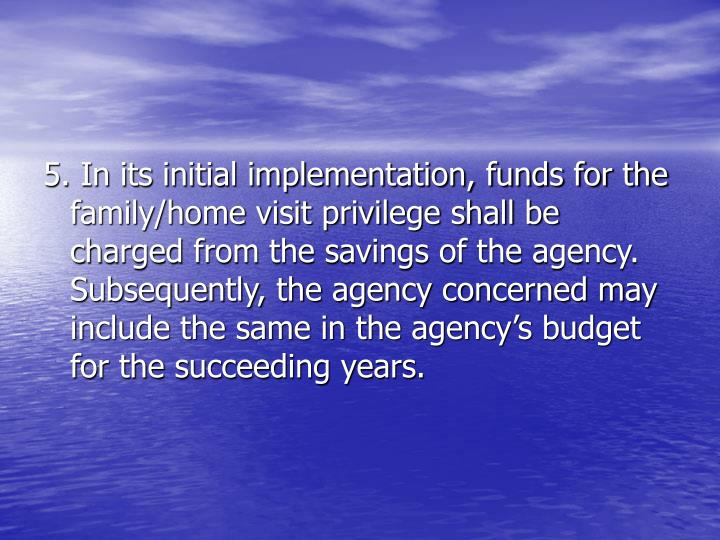 5. In its initial implementation, funds for the family/home visit privilege shall be charged from the savings of the agency. Subsequently, the agency concerned may include the same in the agency's budget for the succeeding years.