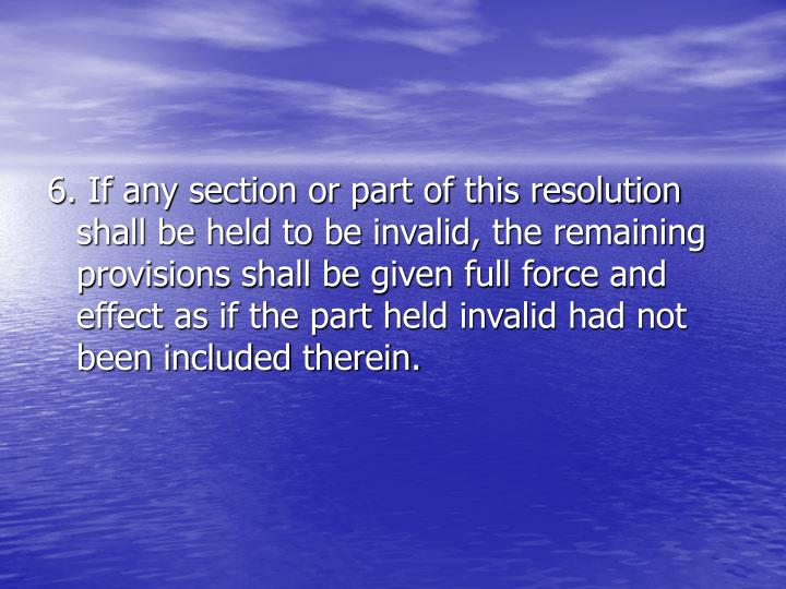 6. If any section or part of this resolution shall be held to be invalid, the remaining provisions shall be given full force and effect as if the part held invalid had not been included therein.
