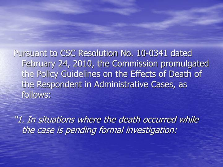 Pursuant to CSC Resolution No. 10-0341 dated February 24, 2010, the Commission promulgated the Policy Guidelines on the Effects of Death of the Respondent in Administrative Cases, as follows: