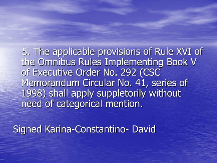 5. The applicable provisions of Rule XVI of the Omnibus Rules Implementing Book V of Executive Order No. 292 (CSC Memorandum Circular No. 41, series of 1998) shall apply suppletorily without need of categorical mention.