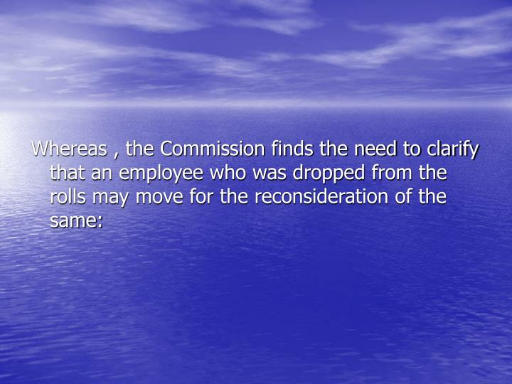 Whereas , the Commission finds the need to clarify that an employee who was dropped from the rolls may move for the reconsideration of the same: