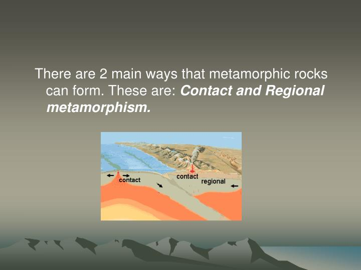 There are 2 main ways that metamorphic rocks can form. These are:
