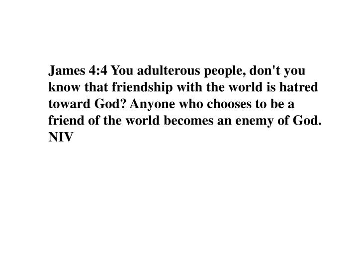 James 4:4 You adulterous people, don't you know that friendship with the world is hatred toward God? Anyone who chooses to be a friend of the world becomes an enemy of God.
