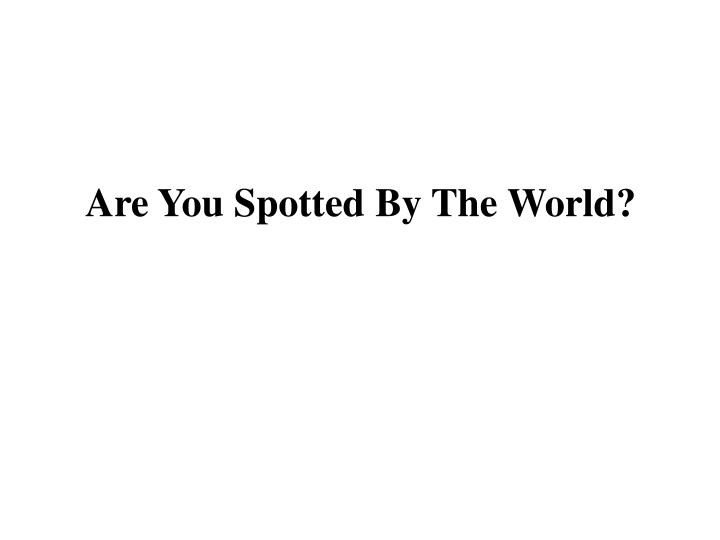 Are You Spotted By The World?
