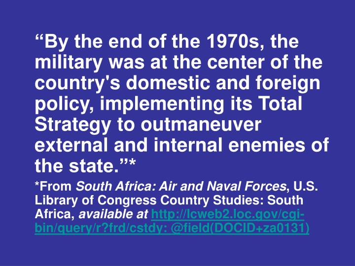 """""""By the end of the 1970s, the military was at the center of the country's domestic and foreign policy, implementing its Total Strategy to outmaneuver external and internal enemies of the state.""""*"""
