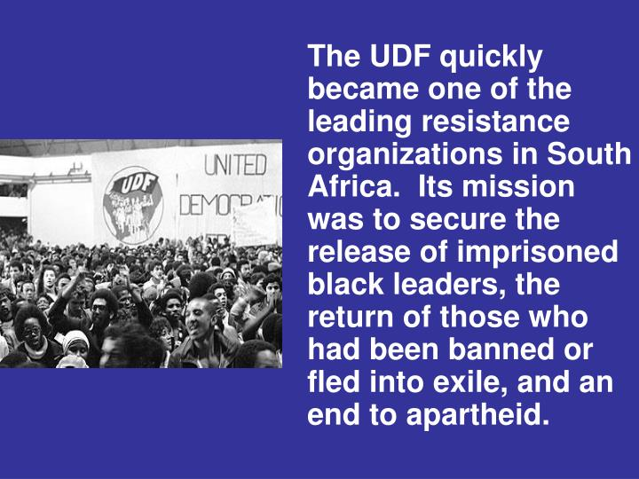The UDF quickly became one of the leading resistance organizations in South Africa.  Its mission was to secure the release of imprisoned black leaders, the return of those who had been banned or fled into exile, and an end to apartheid.