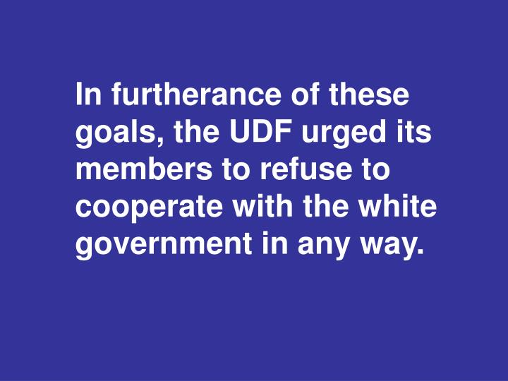 In furtherance of these goals, the UDF urged its members to refuse to cooperate with the white government in any way.
