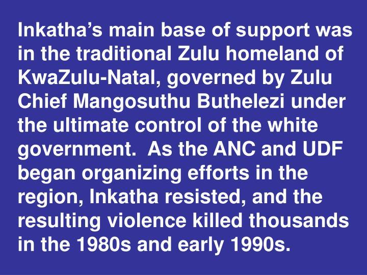 Inkatha's main base of support was in the traditional Zulu homeland of KwaZulu-Natal, governed by Zulu Chief Mangosuthu Buthelezi
