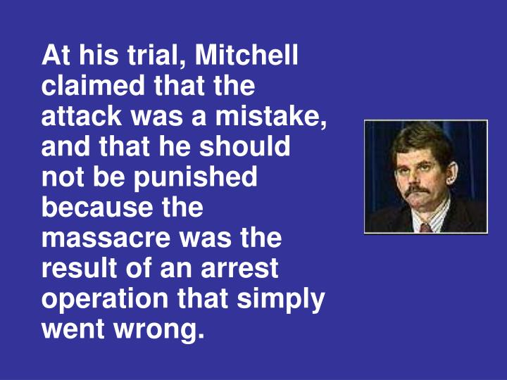 At his trial, Mitchell claimed that the attack was a mistake, and that he should not be punished because the massacre was the result of an arrest operation that simply went wrong.