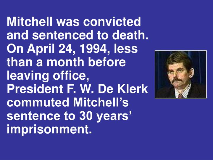 Mitchell was convicted and sentenced to death.  On April 24, 1994, less than a month before leaving office,    President F. W. De Klerk commuted Mitchell's sentence to 30 years' imprisonment.