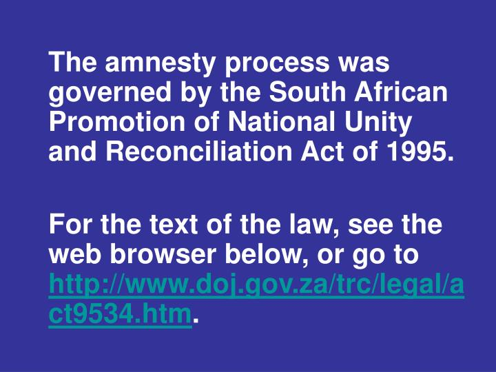 The amnesty process was governed by the South African Promotion of National Unity and Reconciliation Act of 1995.