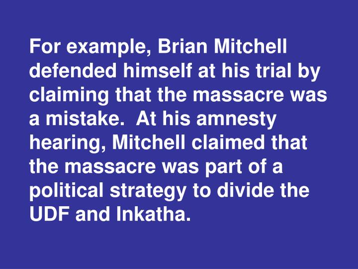 For example, Brian Mitchell defended himself at his trial by claiming that the massacre was a mistake.  At his amnesty hearing, Mitchell claimed that the massacre was part of a political strategy to divide the UDF and Inkatha.